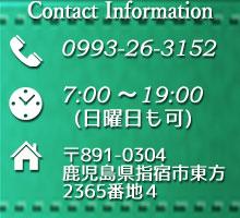 ContactInformation/TEL:0993-26-3152/営業時間:7:00~19:00(日曜日も可)/住所:鹿児島県指宿市東方2365番地4